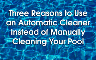 Three Reasons to Use an Automatic Cleaner Instead of Manually Cleaning Your Pool